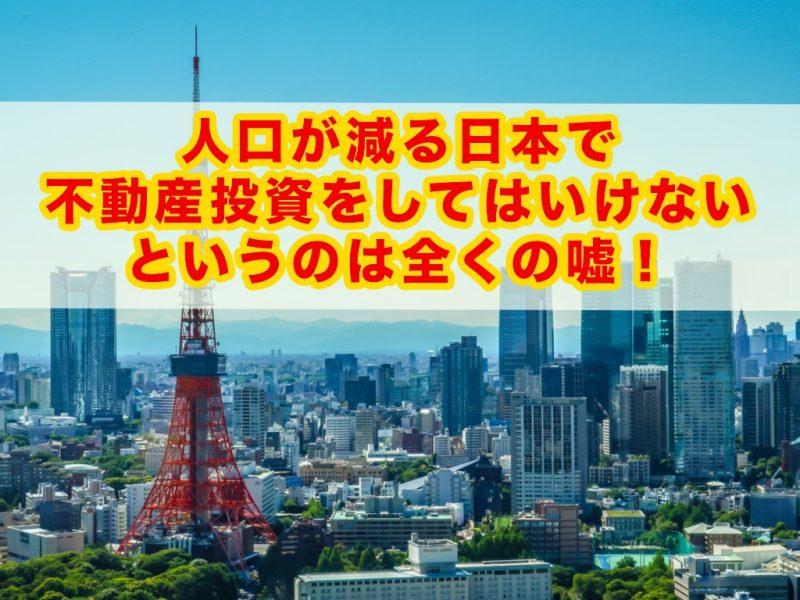 人口が減る日本で不動産投資をしてはいけないというのは全くの嘘!